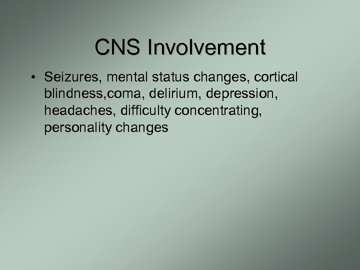 CNS Involvement • Seizures, mental status changes, cortical blindness, coma, delirium, depression, headaches, difficulty
