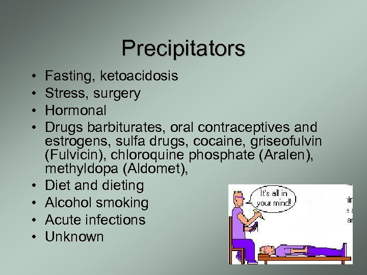Precipitators • • Fasting, ketoacidosis Stress, surgery Hormonal Drugs barbiturates, oral contraceptives and estrogens,