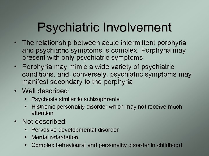 Psychiatric Involvement • The relationship between acute intermittent porphyria and psychiatric symptoms is complex.