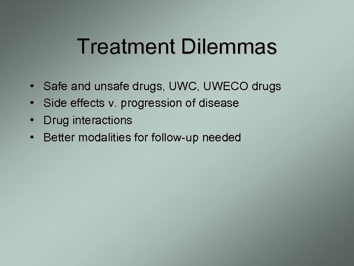 Treatment Dilemmas • • Safe and unsafe drugs, UWC, UWECO drugs Side effects v.