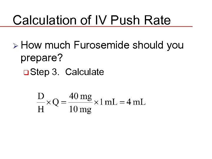 Calculation of IV Push Rate Ø How much Furosemide should you prepare? q Step