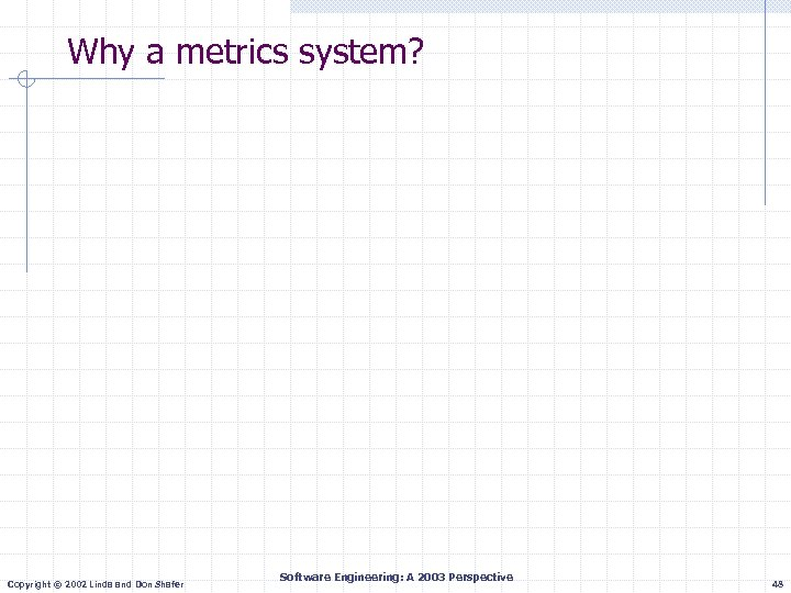 Why a metrics system? Copyright © 2002 Linda and Don Shafer Software Engineering: A