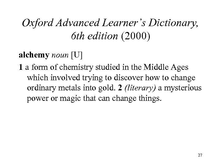 Oxford Advanced Learner's Dictionary, 6 th edition (2000) alchemy noun [U] 1 a form