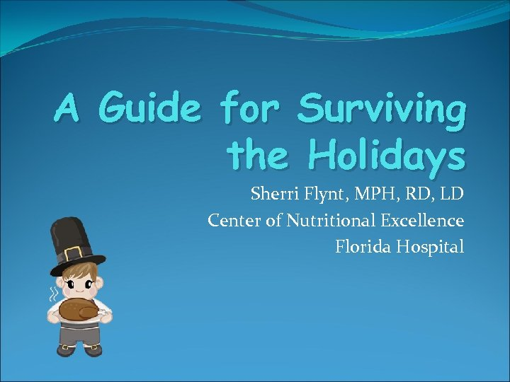 A Guide for Surviving the Holidays Sherri Flynt, MPH, RD, LD Center of Nutritional