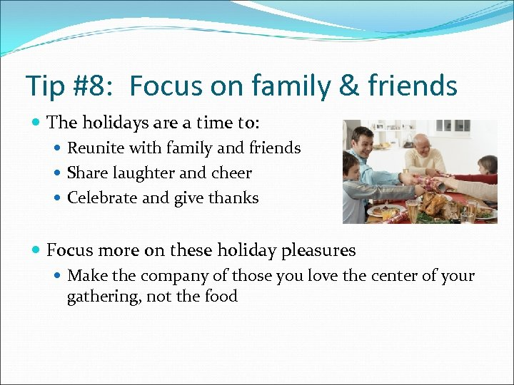 Tip #8: Focus on family & friends The holidays are a time to: Reunite