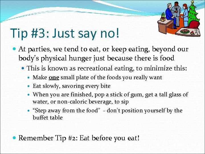 Tip #3: Just say no! At parties, we tend to eat, or keep eating,