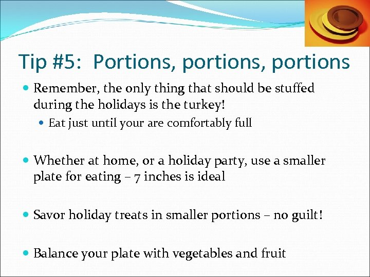 Tip #5: Portions, portions Remember, the only thing that should be stuffed during the