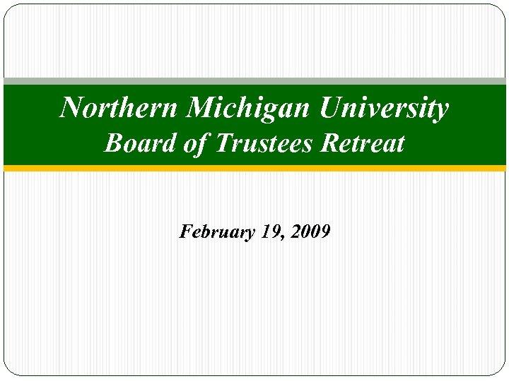 Northern Michigan University Board of Trustees Retreat February 19, 2009
