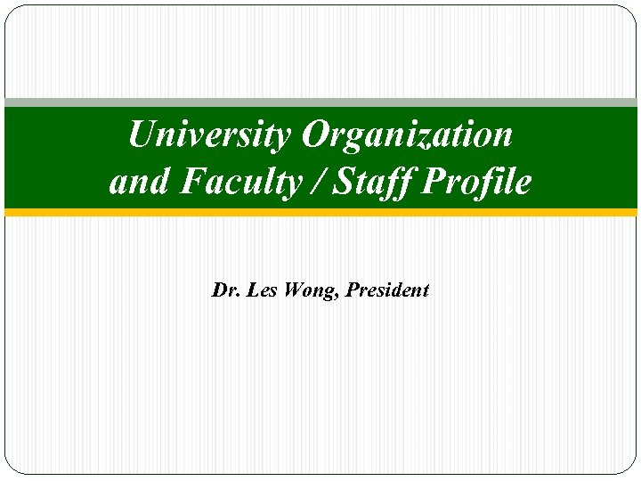 University Organization and Faculty / Staff Profile Dr. Les Wong, President