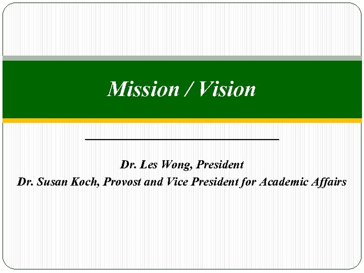 Mission / Vision Dr. Les Wong, President Dr. Susan Koch, Provost and Vice President