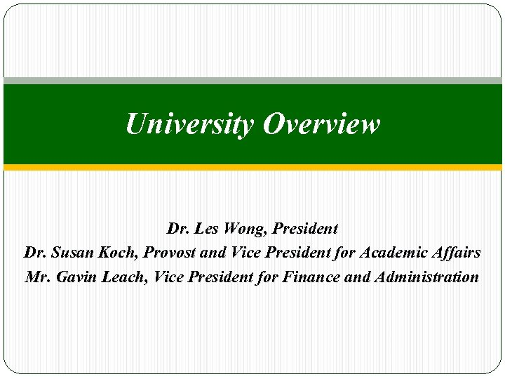 University Overview Dr. Les Wong, President Dr. Susan Koch, Provost and Vice President for