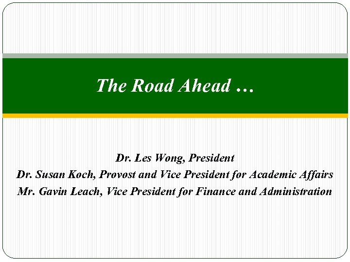The Road Ahead … Dr. Les Wong, President Dr. Susan Koch, Provost and Vice