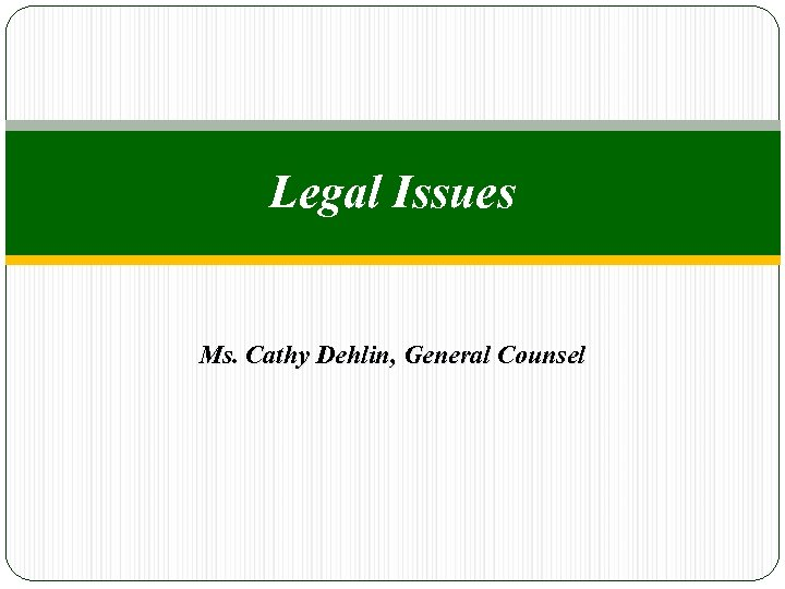 Legal Issues Ms. Cathy Dehlin, General Counsel