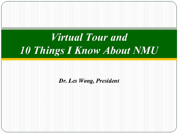 Virtual Tour and 10 Things I Know About NMU Dr. Les Wong, President
