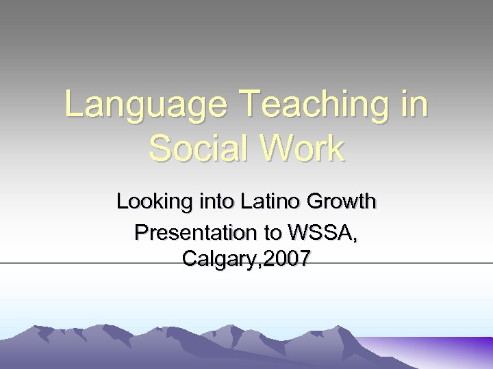 Language Teaching in Social Work Looking into Latino Growth Presentation to WSSA, Calgary, 2007