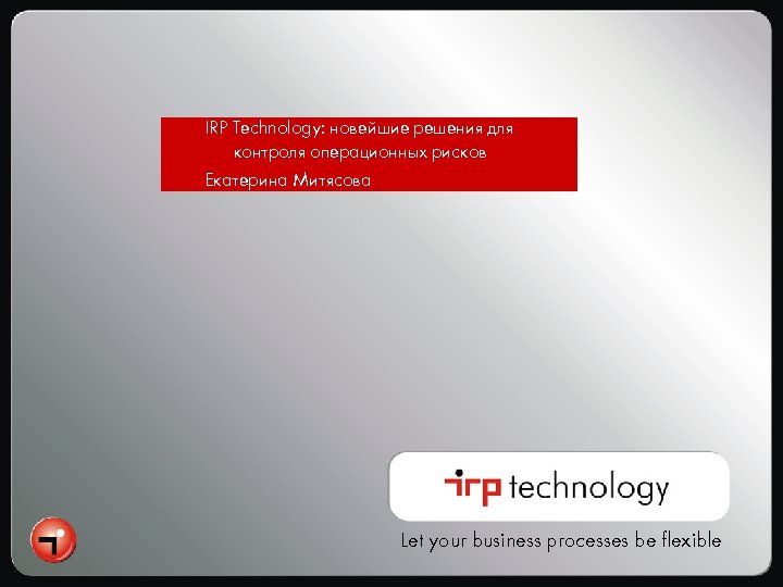 IRP Technology: новейшие решения для контроля операционных рисков Екатерина Митясова Let your business processes