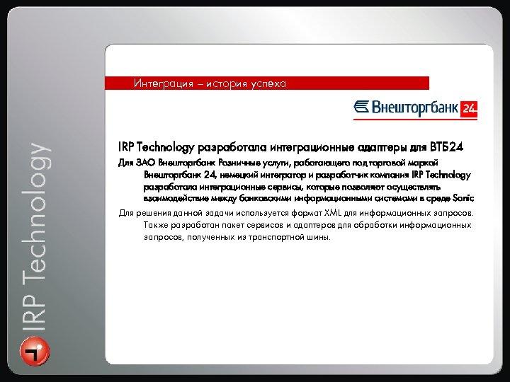 Интеграция – история успеха IRP Technology разработала интеграционные адаптеры для ВТБ 24 Для ЗАО