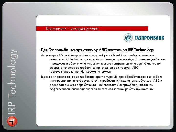 Консалтинг – история успеха Для Газпромбанка архитектуру АБС построила IRP Technology Акционерный банк «Газпромбанк»