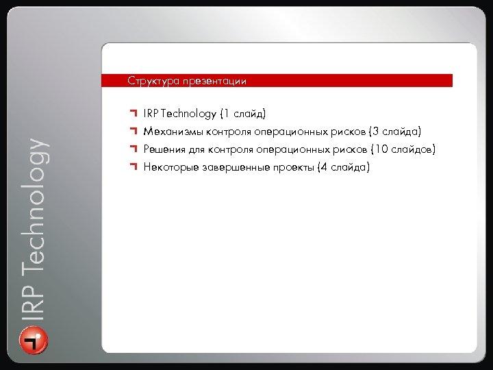 Интеграция Структура презентации IRP Technology (1 слайд) Механизмы контроля операционных рисков (3 слайда) Решения