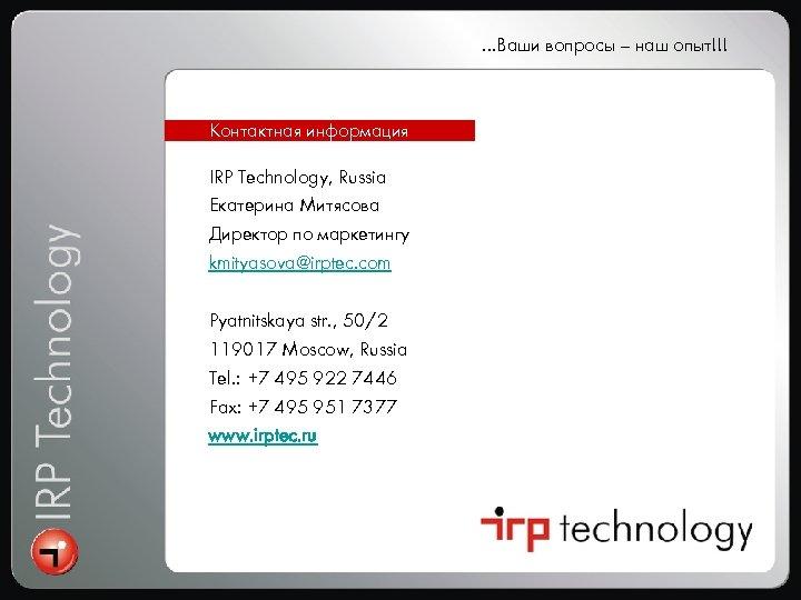 …Ваши вопросы – наш опыт!!! Контактная информация IRP Technology, Russia Екатерина Митясова Директор по
