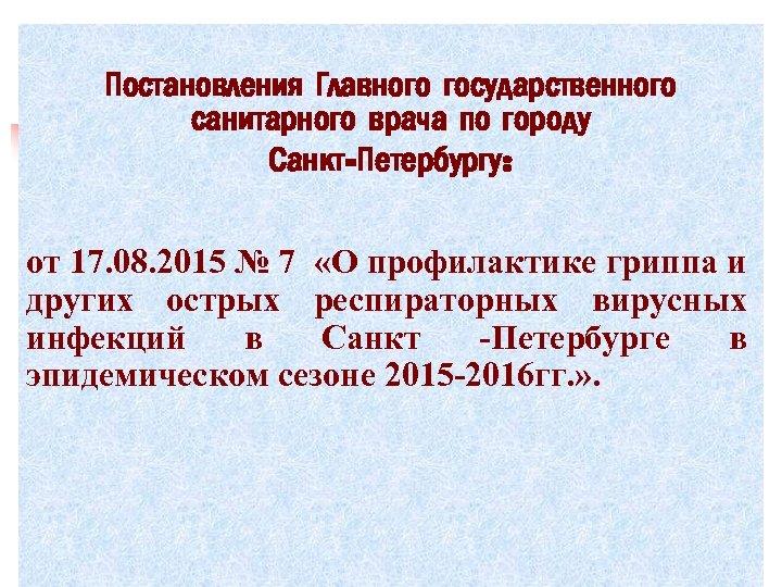 Постановления Главного государственного санитарного врача по городу Санкт-Петербургу: от 17. 08. 2015 № 7