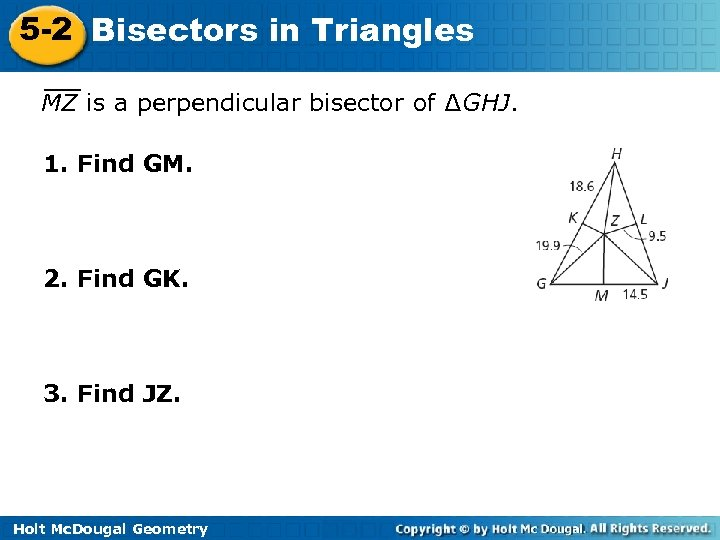 5 -2 Bisectors in Triangles MZ is a perpendicular bisector of ∆GHJ. 1. Find