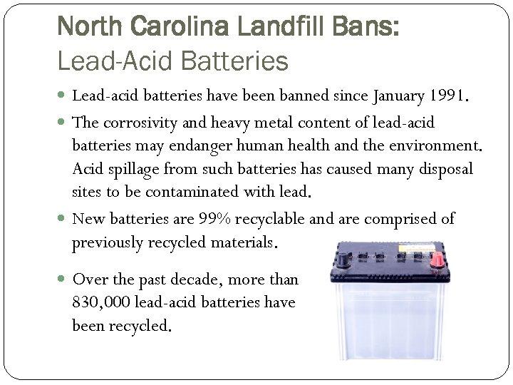 North Carolina Landfill Bans: Lead-Acid Batteries Lead-acid batteries have been banned since January 1991.