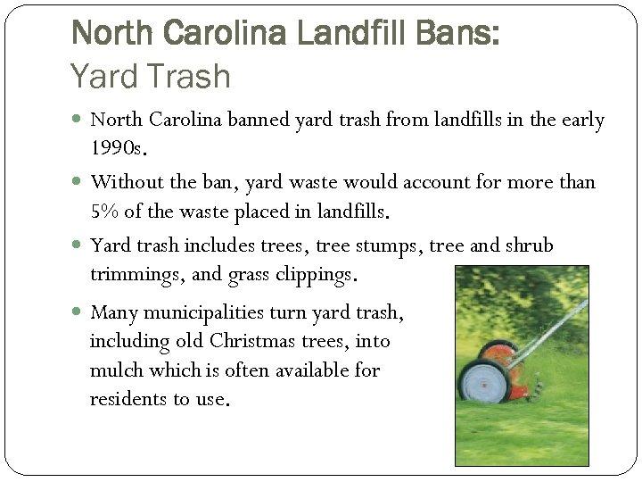 North Carolina Landfill Bans: Yard Trash North Carolina banned yard trash from landfills in