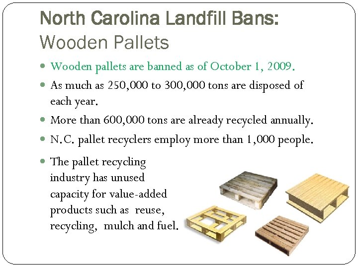 North Carolina Landfill Bans: Wooden Pallets Wooden pallets are banned as of October 1,