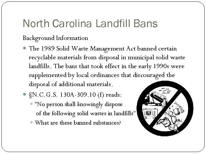 North Carolina Landfill Bans Background Information The 1989 Solid Waste Management Act banned certain