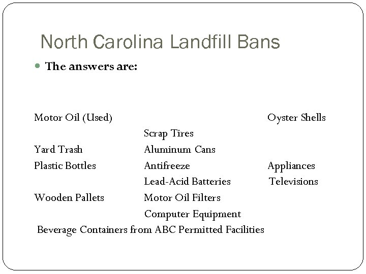 North Carolina Landfill Bans The answers are: Motor Oil (Used) Oyster Shells Scrap Tires