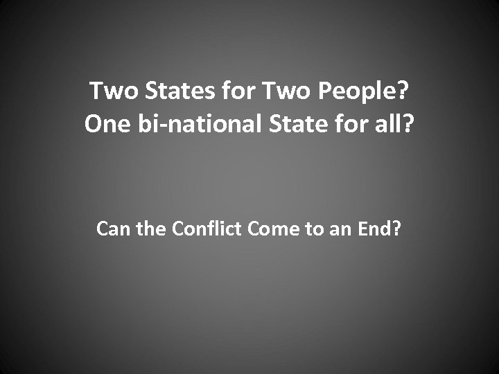 Two States for Two People? One bi-national State for all? Can the Conflict Come