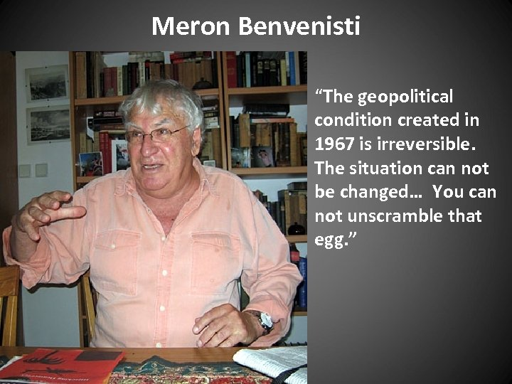 "Meron Benvenisti ""The geopolitical condition created in 1967 is irreversible. The situation can not"