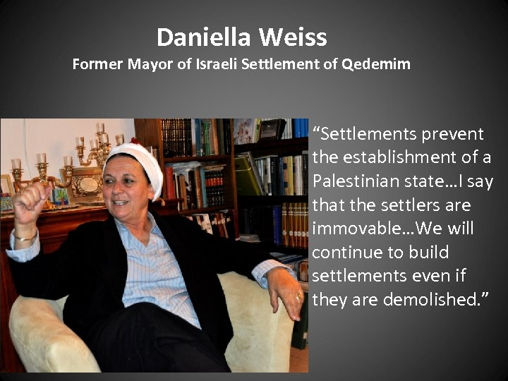 "Daniella Weiss Former Mayor of Israeli Settlement of Qedemim ""Settlements prevent the establishment of"