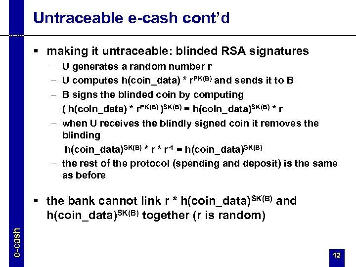 Untraceable e-cash cont'd § making it untraceable: blinded RSA signatures – U generates a