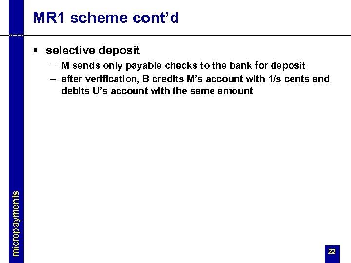 MR 1 scheme cont'd § selective deposit micropayments – M sends only payable checks