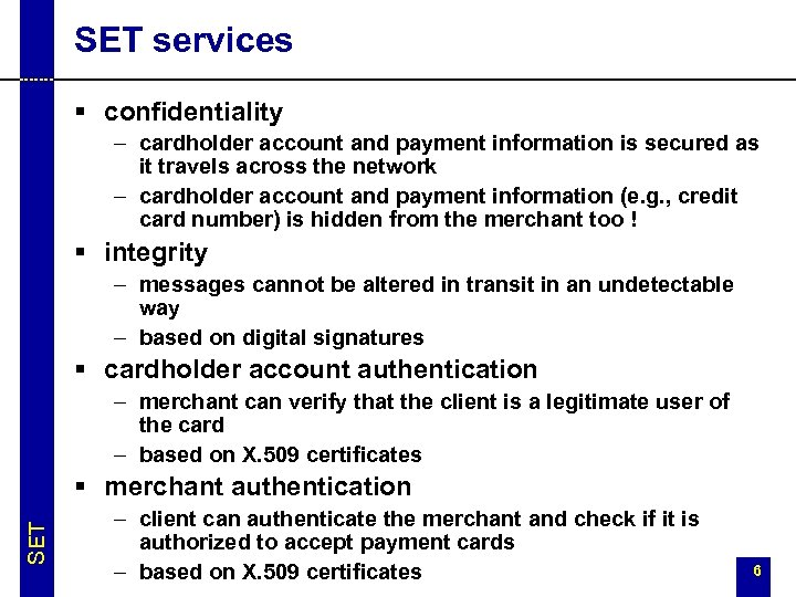 SET services § confidentiality – cardholder account and payment information is secured as it