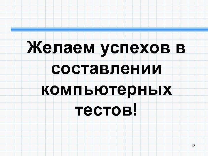 Желаем успехов в составлении компьютерных тестов! 13