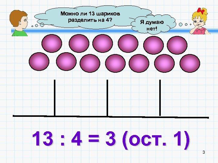 Можно ли 13 шариков разделить на 4? Я думаю нет! 13 : 4 =