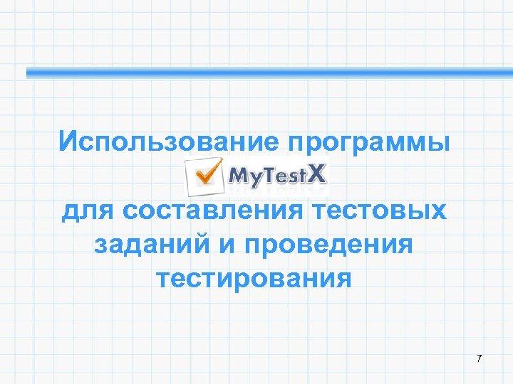 Использование программы My. Test. X для составления тестовых заданий и проведения тестирования 7