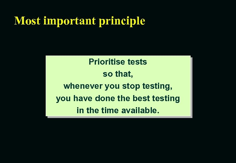 Most important principle Prioritise tests so that, whenever you stop testing, you have done