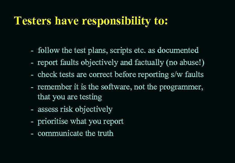 Testers have responsibility to: - follow the test plans, scripts etc. as documented report