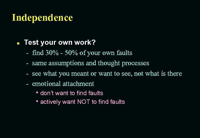 Independence n Test your own work? - find 30% - 50% of your own