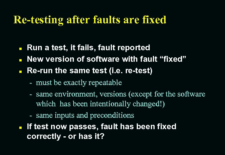 Re-testing after faults are fixed n n Run a test, it fails, fault reported
