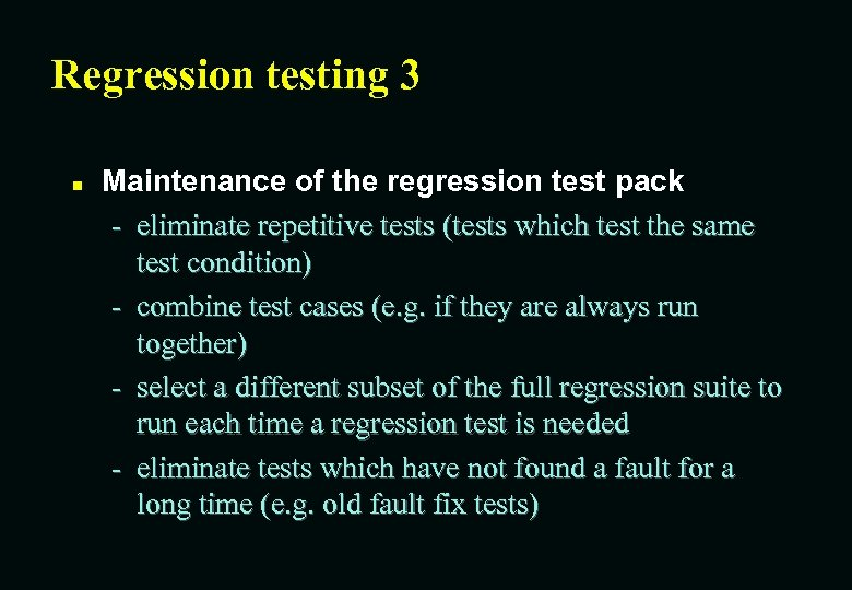 Regression testing 3 n Maintenance of the regression test pack - eliminate repetitive tests