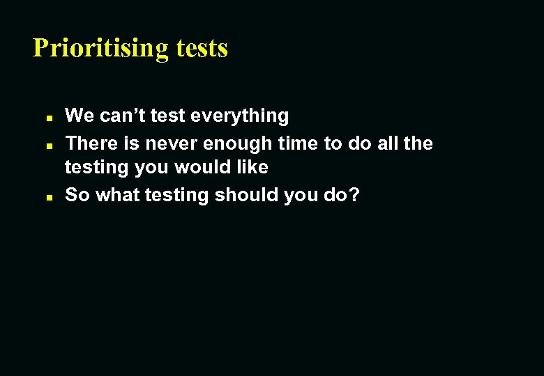 Prioritising tests n n n We can't test everything There is never enough time