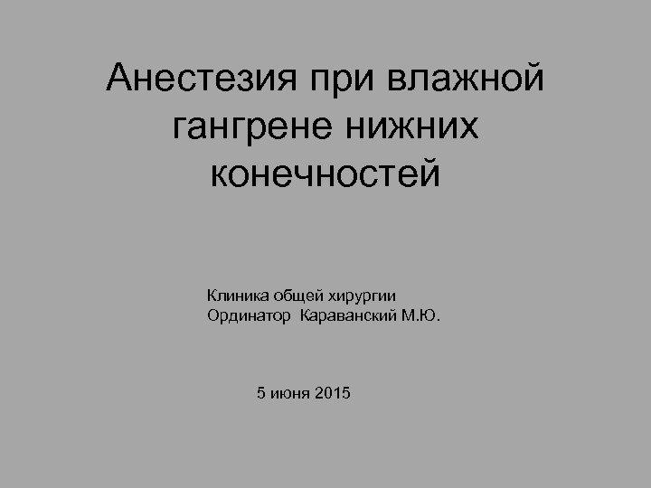 Анестезия при влажной гангрене нижних конечностей Клиника общей хирургии Ординатор Караванский М. Ю. 5