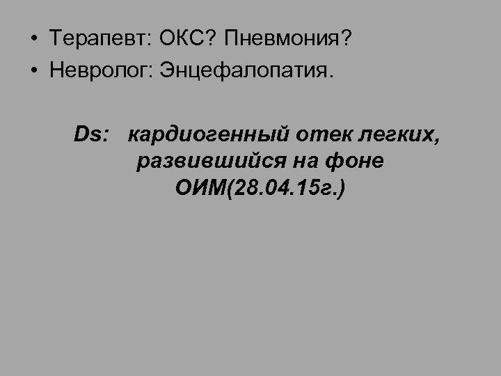 • Терапевт: ОКС? Пневмония? • Невролог: Энцефалопатия. Ds: кардиогенный отек легких, развившийся на