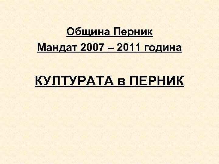 Община Перник Мандат 2007 – 2011 година КУЛТУРАТА в ПЕРНИК