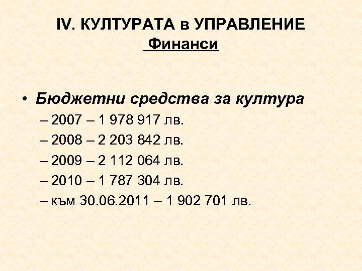 ІV. КУЛТУРАТА в УПРАВЛЕНИЕ Финанси • Бюджетни средства за култура – 2007 – 1